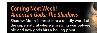 Coming Next Week! American Gods: The Shadows Shadow Moon is thrust into a deadly world of the supernatural where a brewing war between old and new gods hits a boiling point.