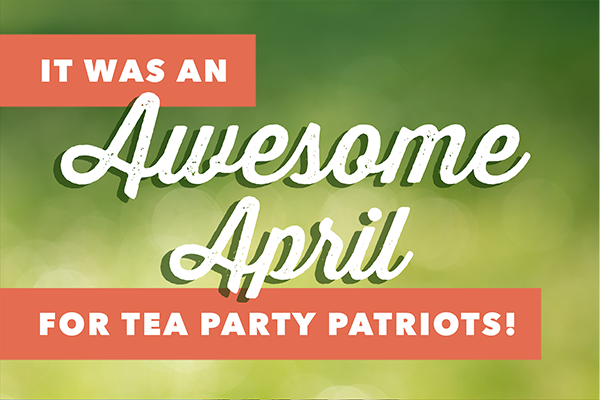 It was an awesome April for Tea Party Patriots!