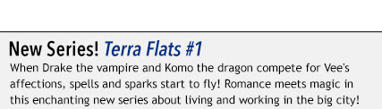 New Series! Terra Flats #1 When Drake the vampire and Komo the dragon compete for Vee's affections, spells and sparks start to fly! Romance meets magic in this enchanting new series about living and working in the big city!