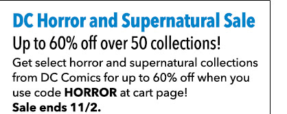 DC_Horror_Supernatural_Saleand Supernatural Sale Up to 60% off over 50 collections! Get select horror and supernatural collections from DC Comics for up to 60% off when you use code HORROR at cart page! Sale ends 11/2.