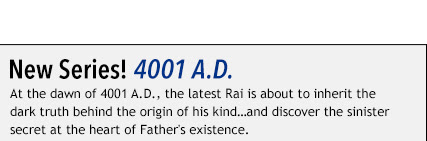 New Series: 4001 A.D. At the dawn of 4001 A.D., the latest Rai is about to inherit the dark truth behind the origin of his kind…and discover the sinister secret at the heart of Father's existence.