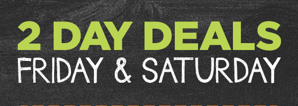 2 DAY DEALS FRUDAY & SATURDAY