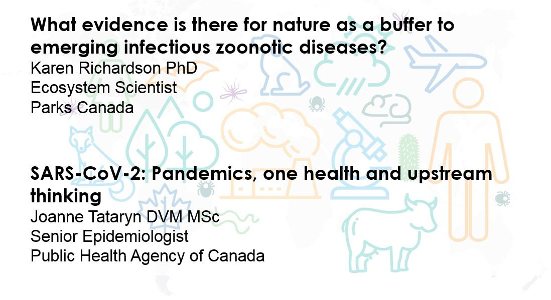 Title: What evidence is there for nature as a buffer to emerging infectious zoonotic diseases? Presenter: Karen Richardson PhD, Ecosystem Scientist, Parks Canada   Title: SARS-CoV-2: Pandemics, one health and upstream thinking Presenter: Joanne Tataryn DVM MSc, Senior Epidemiologist, Public Health Agency of Canada