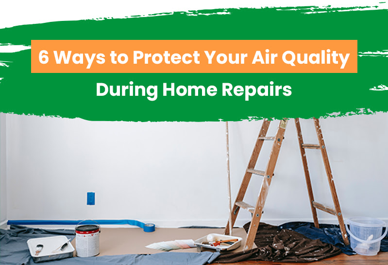 6 Ways to Protect Your Air Quality During Home Repairs