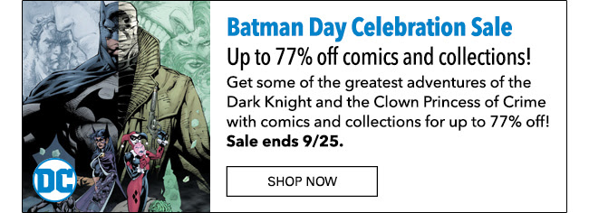 Batman Day Celebration Sale Up to 77% off comics and collections! Get some of the greatest adventures of the Dark Knight and the Clown Princess of Crime with comics and collections for up to 77% off! Sale ends 9/25. SHOP NOW