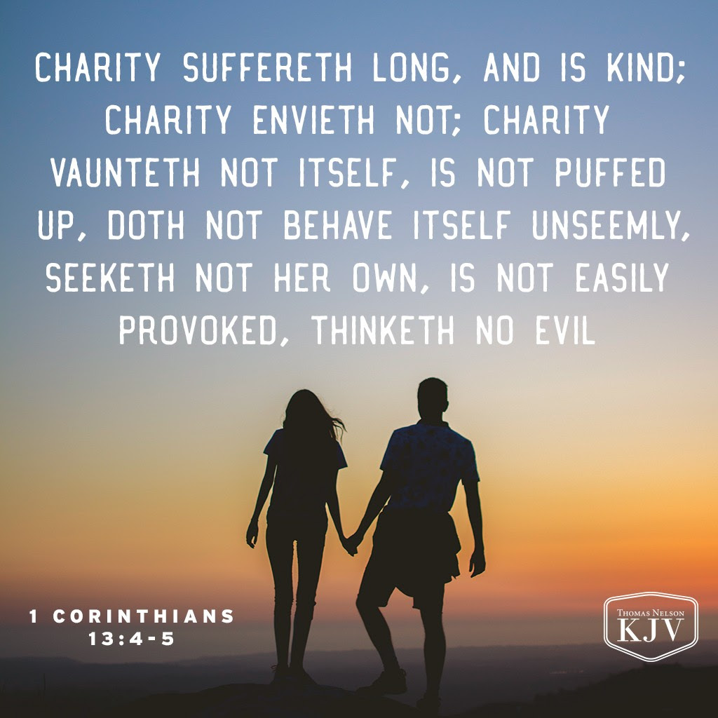 4 Charity suffereth long, and is kind; charity envieth not; charity vaunteth not itself, is not puffed up,  5 Doth not behave itself unseemly, seeketh not her own, is not easily provoked, thinketh no evil. 1 Corinthians 13:4-5