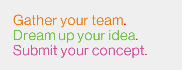 Gather your team. Dream up your idea. Submit your concept.