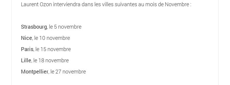 Laurent Ozon interviendra dans les villes suivantes au mois de Novembre :Strasbourg, le 5 novembreNice, le 10 novembreParis, le 15 novembreLille, le 18 novembreMontpellier, le 27 novembre