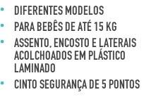Diferentes modelos Para bebês de até15 kg Assento, encosto e laterais acolchoados em plástico laminado Cinto segurança de 5 pontos