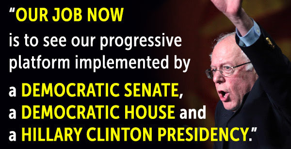 """Our job now is to see out progressive platform implemented by a Democratic Senate, a Democratic House and a Hillary Clinton Presidency."" -Bernie Sanders"