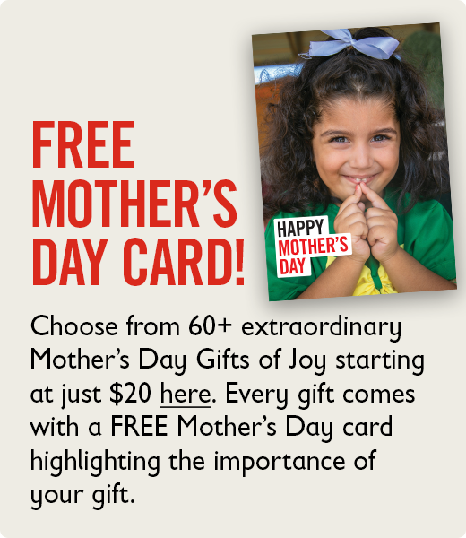 FREE Mother's Day  card!Choose from 60+ extraordinary Mother's Day Gifts of Joy starting at  just $20 here. Every gift comes with a FREE Mother's Day card  highlighting the importance of your gift.