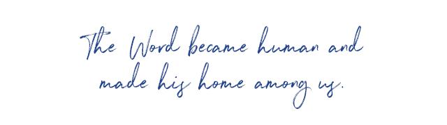 The Word became human and made his home among us.