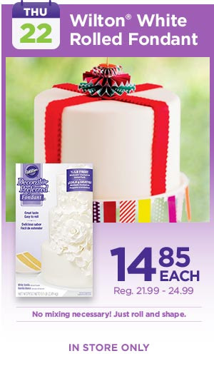 THU: 22 - Wilton® White Rolled Fondant 14.85 EACH, Reg. 21.99 -24.99. No mixing necessary! Just roll and shape. IN STORE ONLY