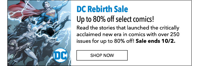 DC Rebirth Sale Up to 80% off select comics! Read the stories that launched the critically acclaimed new era in comics with over 250 issues for up to 80% off! Sale ends 10/2. Shop Now