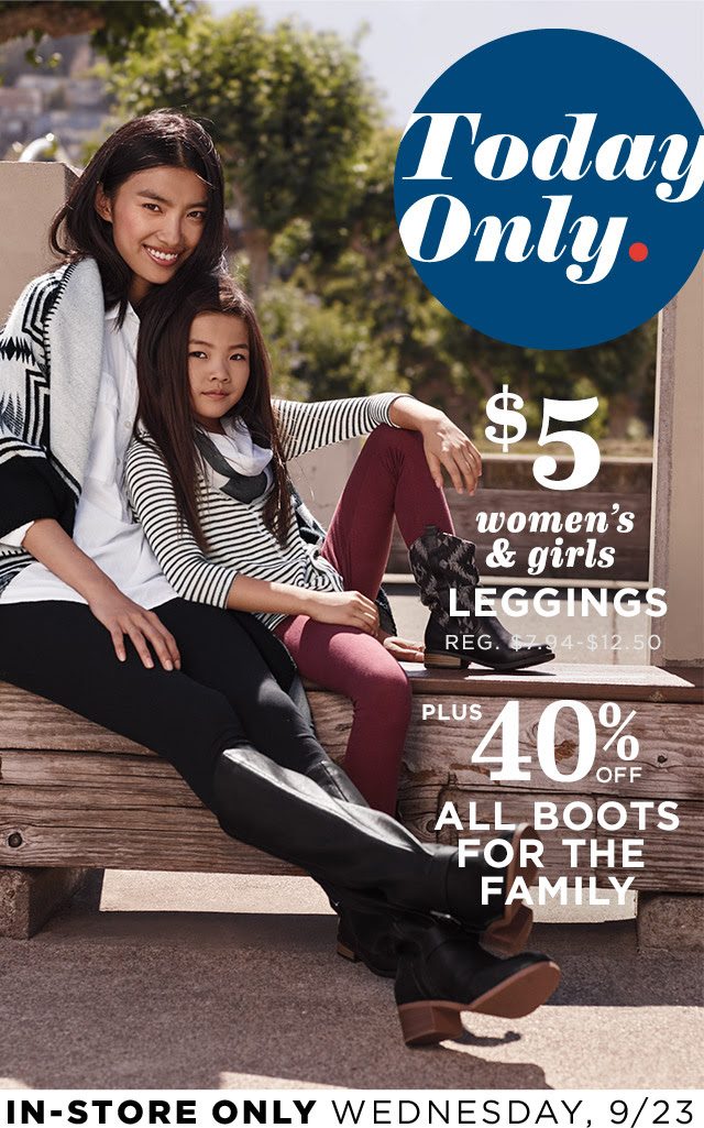 Today Only.   $5 women's & girls LEGGINGS   REG. $7.94 - $12.50   PLUS 40% OFF ALL BOOTS FOR THE FAMILY   IN-STORE ONLY WEDNESDAY, 9/23