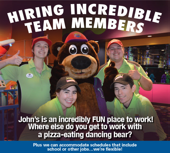 Hiring Incredible Team Members! John's is an incredibly FUN place to work! Where else do you get to work with a pizza-eating dancing bear? Plus we can accommodate schedules that include school or other jobs...we're flexible!