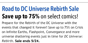 Road to DC Universe Rebirth Sale Save up to 75% on select comics! Prepare for the Rebirth of the DC Universe with the events that changed it forever! Save up to 75% on Crisis on Infinite Earths, Flashpoint, Convergance and more universe shattering events just in time for DC Universe: Rebirth. Sale ends 5/24.