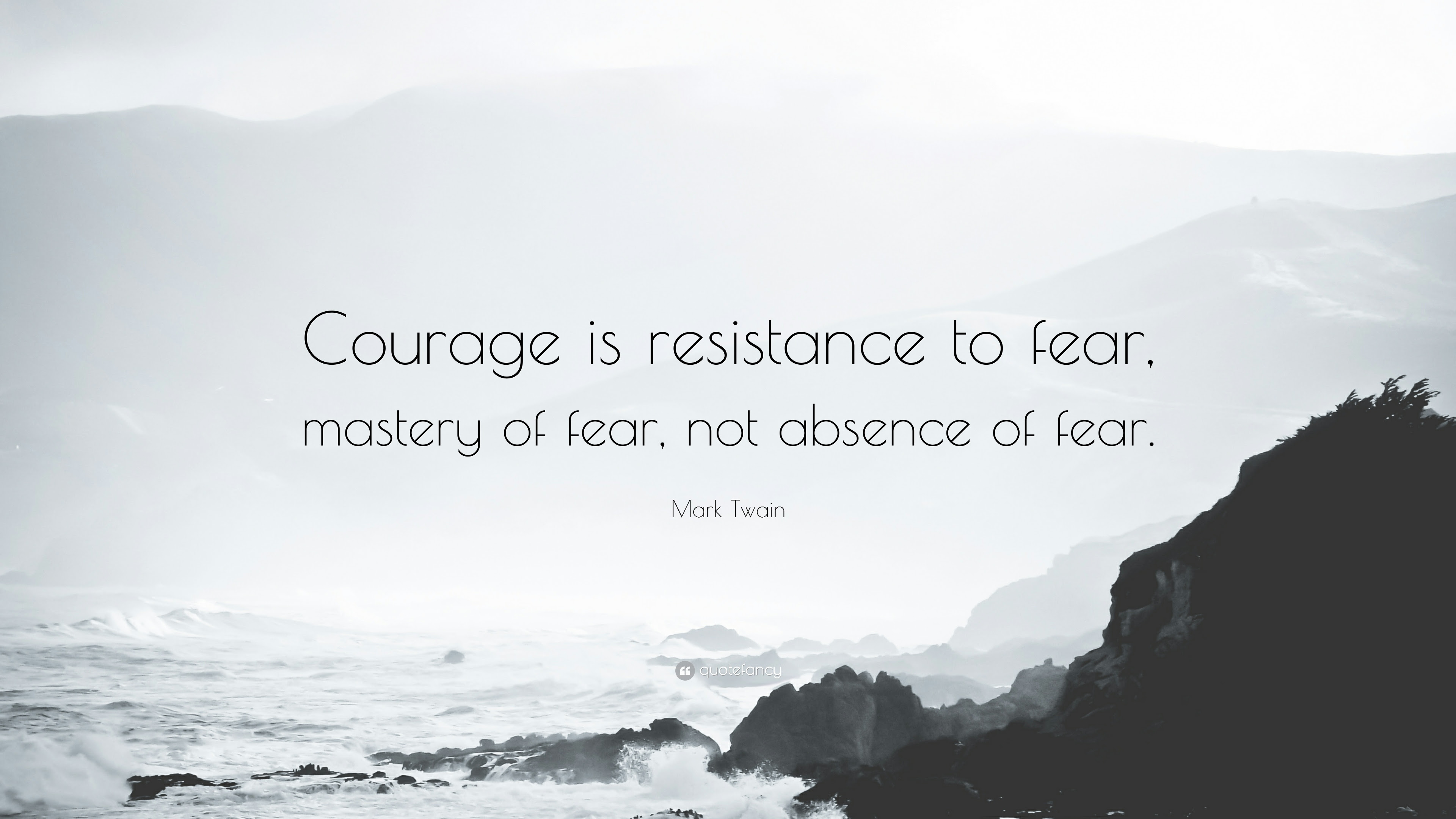 courage is resistance to fear mastery of fear Courage is not the absence of fear, it's overcoming it if you want to conquer fear, do not sit home and think about it.