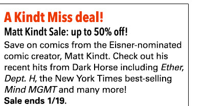 A Kindt Miss deal! Matt Kindt Sale: up to 50% off! Save on comics from the Eisner-nominated comic creator, Matt Kindt. Be sure to check out his recent hits from Dark Horse including *Ether*, *Dept. H*, the New York Times best-selling *Mind MGMT* and many more! Sale ends 1/19.