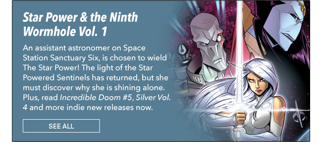 Star Power & the Ninth Wormhole Vol. 1 An assistant astronomer on Space Station Sanctuary Six, is chosen to wield The Star Power!  The light of the Star Powered Sentinels has returned, but she must discover why she is shining alone. Plus, read *Incredible Doom #5*, *Silver Vol. 4* and more indie new releases now.  See All