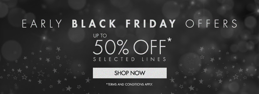 Early Black Friday offers. Up to 50% off* selected lines. Shop now. *Terms and conditions apply