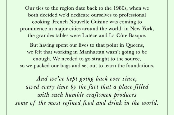 Our ties to the region date back to the 1980s, when we both decided we'd dedicate ourselves to professional cooking. French Nouvelle Cuisine was coming to prominence in major cities around the world: in New York, the grandes tables were Lutèce and La Côte Basque. But having spent our lives to that point in Queens, we felt that working in Manhattan wasn't going to be enough. We needed to go straight to the source, so we packed our bags and set out to learn the foundations.
