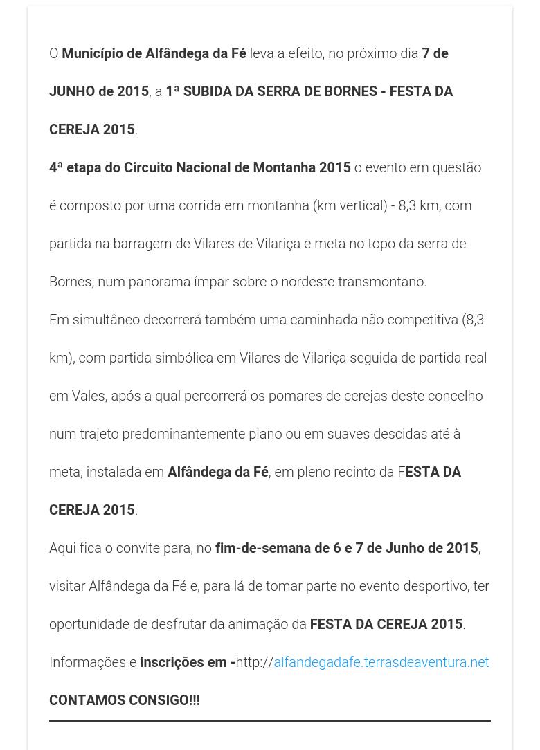 O Município de Alfândega da Fé leva a efeito, no próximo dia 7 de JUNHO de 2015, a 1ª SUBIDA DA SERRA DE BORNES - FESTA DA CEREJA 2015.4ª etapa do Circuito Nacional de Montanha 2015 o evento em questão é composto por uma corrida em montanha (km vertical) - 8,3 km, com partida na barragem de Vilares de Vilariça e meta no topo da serra de Bornes, num panorama ímpar sobre o nordeste transmontano.Em simultâneo decorrerá também uma caminhada não competitiva (8,3 km), com partida simbólica em Vilares de Vilariça seguida de partida real em Vales, após a qual percorrerá os pomares de cerejas deste concelho num trajeto predominantemente plano ou em suaves descidas até à meta, instalada em Alfândega da Fé, em pleno recinto da FESTA DA CEREJA 2015.Aqui fica o convite para, no fim-de-semana de 6 e 7 de Junho de 2015, visitar Alfândega da Fé e, para lá de tomar parte no evento desportivo, ter oportunidade de desfrutar da animação da FESTA DA CEREJA 2015.Informações e inscrições em -http://alfandegadafe.terrasdeaventura.netCONTAMOS CONSIGO!!!