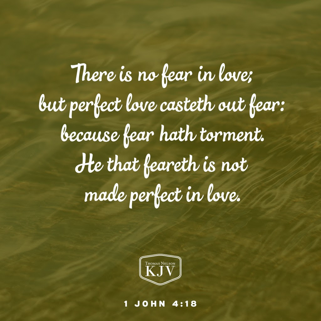 18 There is no fear in love; but perfect love casteth out fear: because fear hath torment. He that feareth is not made perfect in love 1 John 4:18