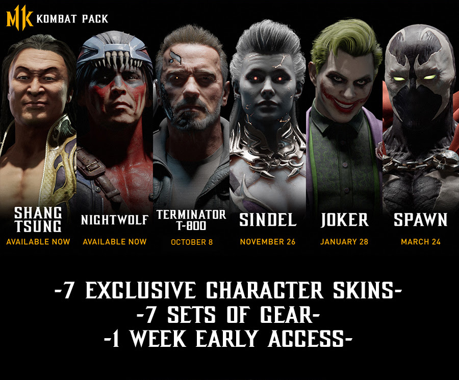 MK KOMBAT PACK | SHANG TSUNG | AVAILABLE NOW | NIGHTWOLF | AVAILABLE NOW | TERMINATOR T-800 | OCTOBER 8 | SINDEL | NOVEMBER 26 | JOCKER | JANUARY 28 | SPAWN | MARCH 24 | -7 EXCLUSIVE CHARACTER SKINS- | -7 SETS OF GEAR- | -1 WEEK EARLY ACCESS-