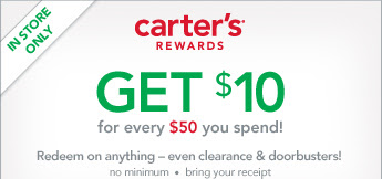 In Store Only! Carter's Rewards. Get $10 for every $50 you spend! Redeem on anything – even clearance & doorbusters! no minimum · bring your receipt