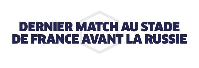 DERNIER MATCH AU STADE DE FRANCE AVANT LA RUSSIE