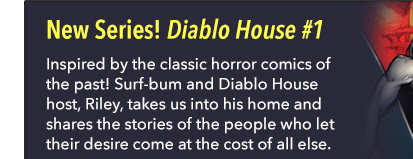 New Series! Diablo House #1 Inspired by the classic horror comics of the past! Surf-bum and Diablo House host, Riley, takes us into his home and shares the stories of the people who let their desire come at the cost of all else.