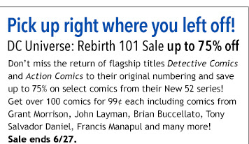 Pick up right where you left off! DC Universe: Rebirth 101 Sale up to 75% off Don't miss the return of flagship titles Detective Comics and Action Comics to their original numbering and save up to 75% on select comics from their New 52 series! Get over 100 comics for 99¢ each including comics from Grant Morrison, John Layman, Brian Buccellato, Tony Salvador Daniel, Francis Manapul and many more!  Sale ends 6/27.