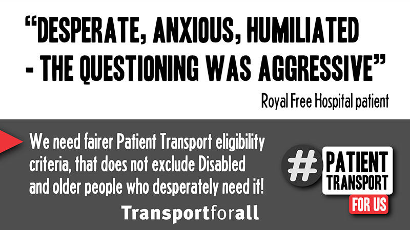Quote from Royal Free Hospital patient: Desperate, Anxious, humiliated - the questioning was aggressive. We need fairer Patient Transport eligibility criteria, that does not exclude Disabled and older people who desperately need it! Transport for All #PatientTransportforus