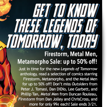 Get to know  these Legends of  Tomorrow, Today Firestorm, Metal Men, Metamorpho Sale: up to 50% off! Just in time for the new Legends of Tomorrow anthology, read a selection of comics starring Firestorm, Metamorpho, and the Metal Men   for up to 50% off! Don't miss Outsiders from Peter J. Tomasi, Dan DiDio, Lee Garbett, and Phillip Tan, Metal Men from Duncan Rouleau, Firestorm from Dan Jolley and ChrisCross, and more for only 99¢ each! Sale ends 3/21.