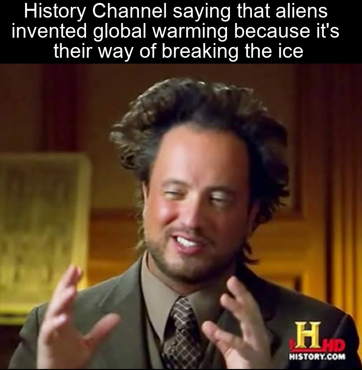 """Image of a man with the words """"history channel saying that aliens invented global warming because it's their way of breaking the ice"""""""