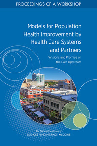 Models for Population Health Improvement by Health Care Systems and Partners: Tensions and Promise on the Path Upstream: Proceedings of a Workshop