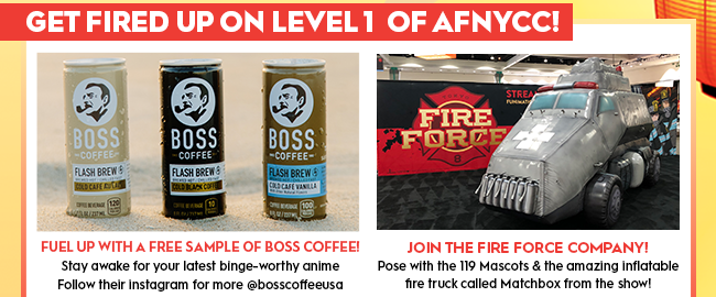 Get Fired up on Level 1 of AFNYCC!Fuel up with a free sample of Boss Coffee!Stay awake for your latest binge-worthy animeFollow their instagram for more @bosscoffeeusaJoin the Fire Force Company!Pose with the 119 Mascots & the amazing inflatable fire truck called Matchbox from the show!