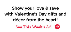 Show your love & save with Valentine's Day gifts and décor from the heart! See This Week's Ad