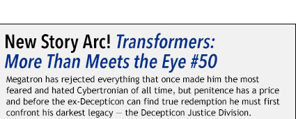 New Story Arc! Transformers: More Than Meets the Eye #50 Megatron has rejected everything that once made him the most  feared and hated Cybertronian of all time, but penitence has a price  and before the ex-Decepticon can find true redemption he must first  confront his darkest legacy — the Decepticon Justice Division.