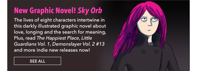 New Graphic Novel! Sky Orb The lives of eight characters intertwine in this darkly illustrated graphic novel about love, longing and the search for meaning, Plus, read *The Happiest Place*, *Little Guardians Vol. 1*,  *Demonslayer Vol. 2 #13* and more indie new releases now! See All