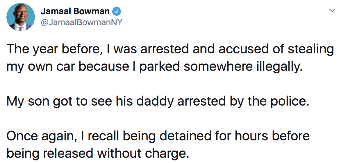 Jamaal Bowman: The year before, I was arrested and accused of stealing my own car because I parked somewhere illegally. My son got to see his daddy arrested by the police. Once again, I recall being detained for hours before being released without charge.