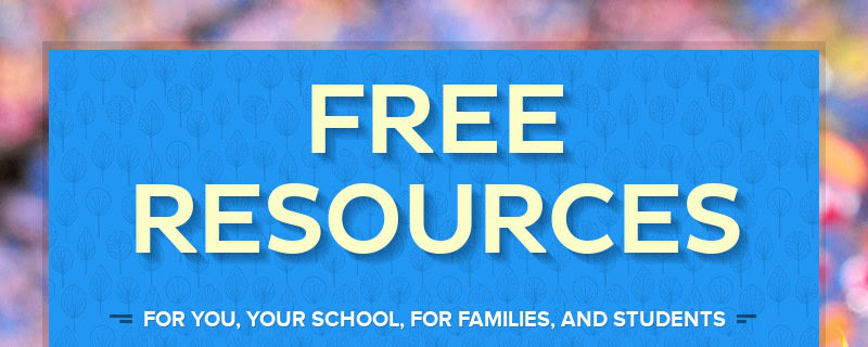 FREE RESOURCES FOR YOU, YOUR SCHOOL, FOR FAMILIES, AND STUDENTS
