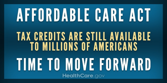 Affordable Care Act. Tax credits are still available to millions of Americans. Time to move forward. HealthCare.gov.