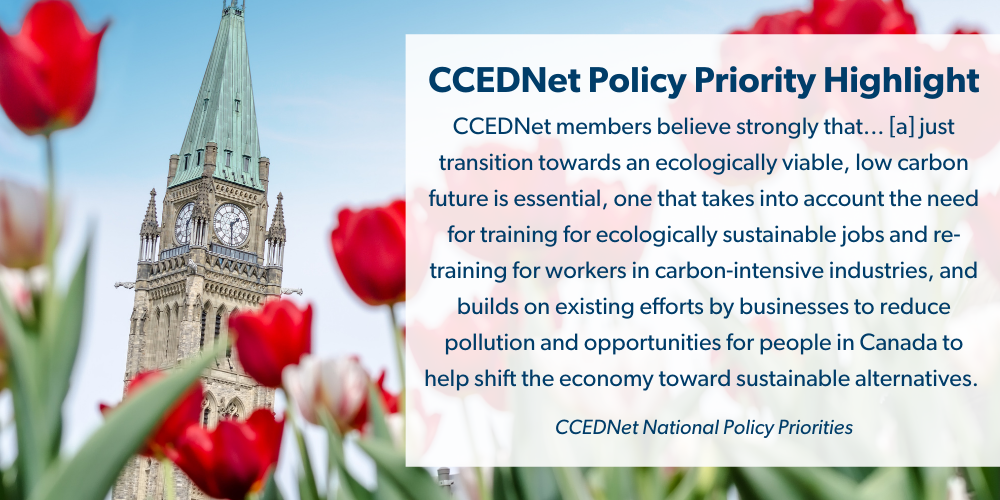 """Image of Parliament building with text: """"CCEDNet Policy Priority Highlight. CCEDNet members believe strongly that... [a] just transition towards an ecologically viable, low carbon future is essential, one that takes into account the need for training for ecologically sustainable jobs and re-training for workers in carbon-intensive industries, and builds on existing efforts by businesses to reduce pollution and opportunities for people in Canada to help shift the economy toward sustainable alternatives. CCEDNet National Policy Priorities"""""""
