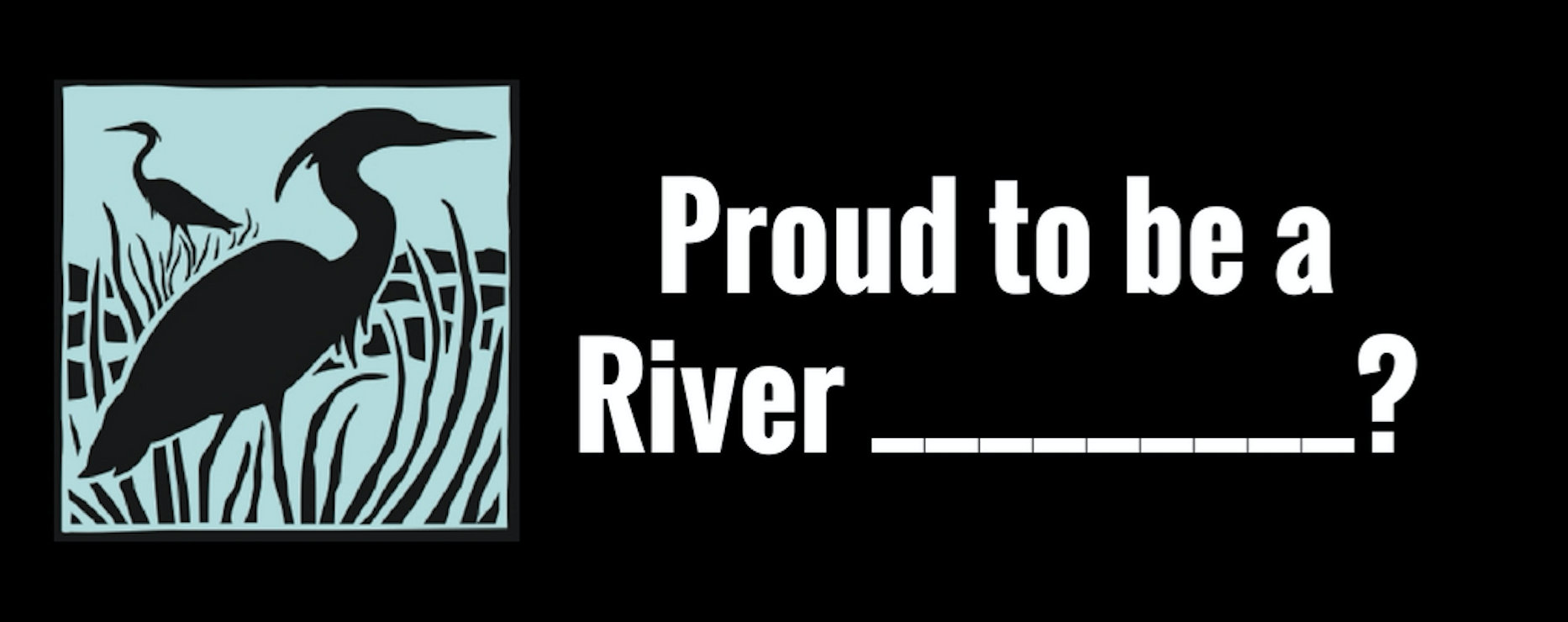 Proud to be a River _________ (?).